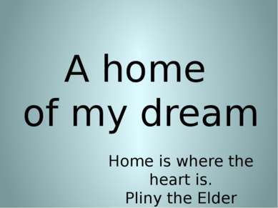 A home of my dream Home is where the heart is. Pliny the Elder