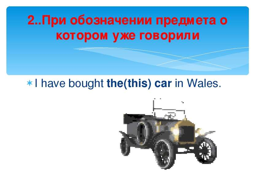 I have bought the(this) car in Wales. 2..При обозначении предмета о котором у...