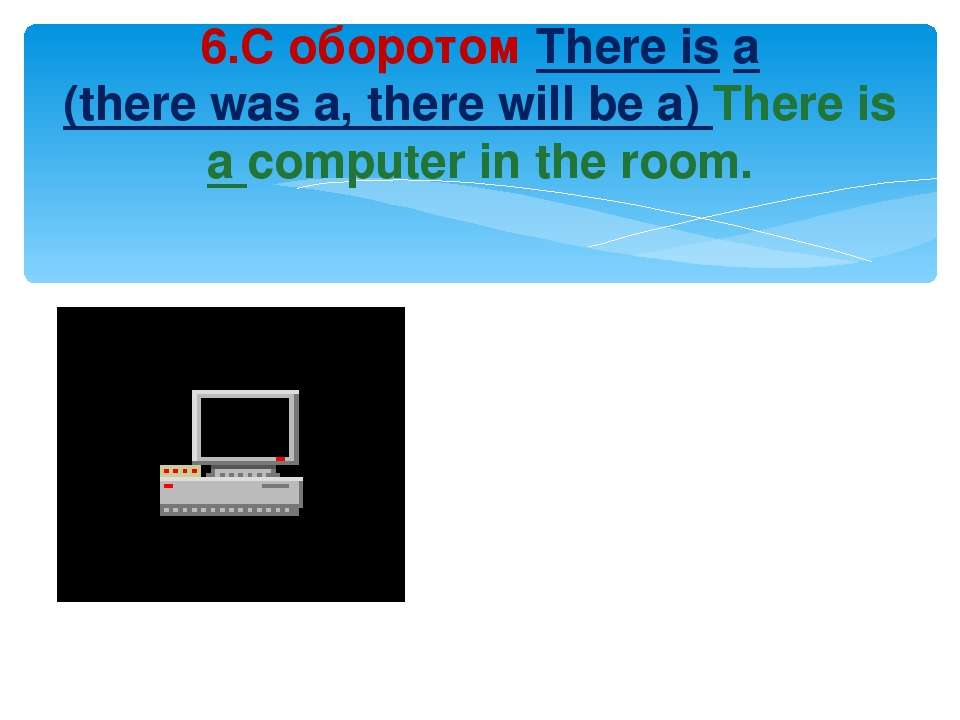 6.С оборотом There is a (there was a, there will be a) There is a computer in...