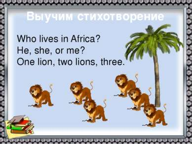 Выучим стихотворение Who lives in Africa? He, she, or me? One lion, two lions...