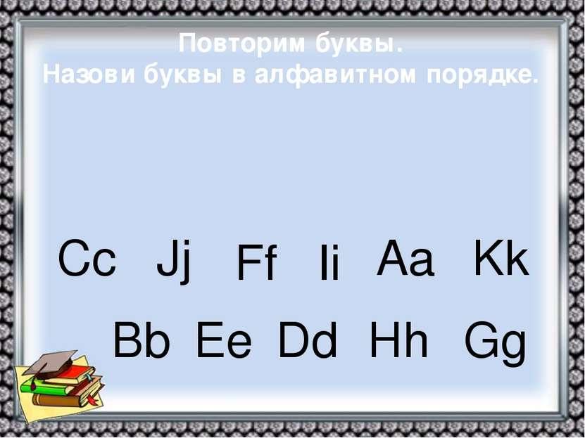 Повторим буквы. Назови буквы в алфавитном порядке. Сс Jj Ff Ii Aa Kk Bb Ee Dd...