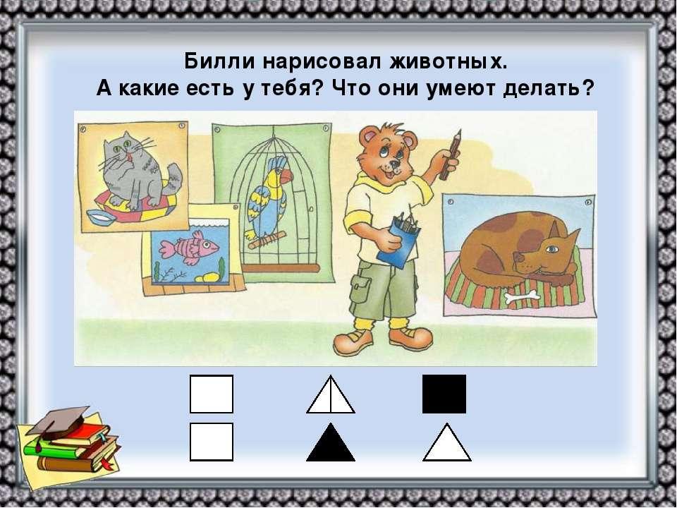 Билли нарисовал животных. А какие есть у тебя? Что они умеют делать?