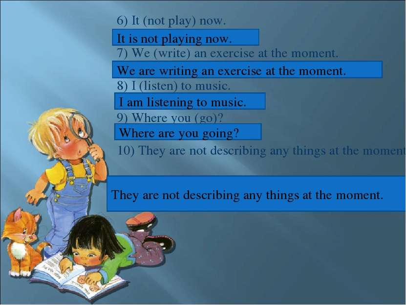 6) It (not play) now. 7) We (write) an exercise at the moment. 8) I (listen) ...