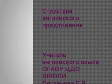 Структура английского предложения Учитель английского языка ОГАОУ ЦДО БИЮЛИ Б...