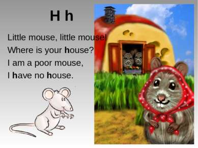 H h Little mouse, little mouse! Where is your house? I am a poor mouse, I hav...