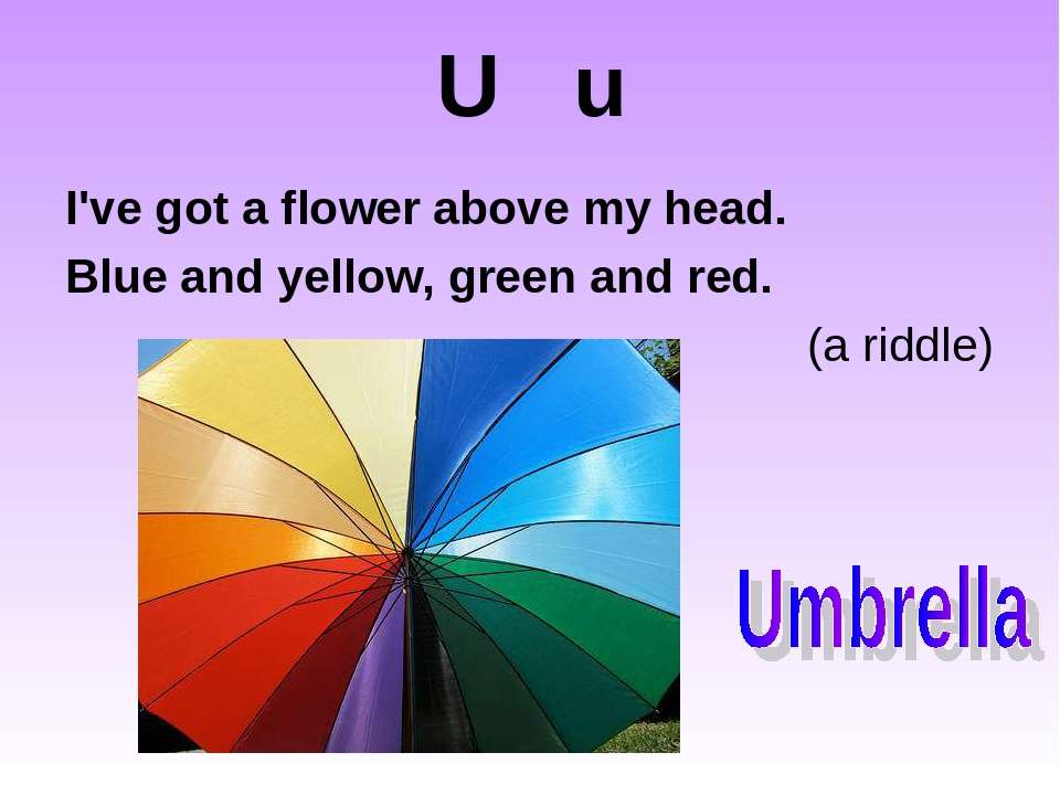U u I've got a flower above my head. Blue and yellow, green and red. (a riddle)
