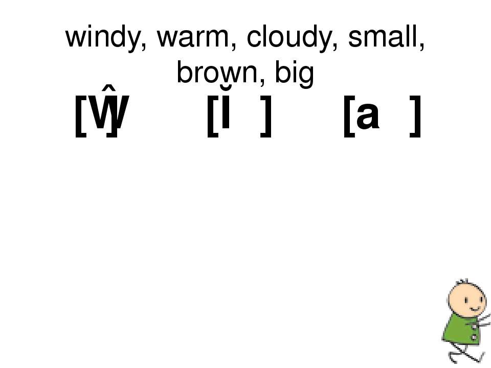 windy, warm, cloudy, small, brown, big [ɪ] [ɔː] [aʊ]