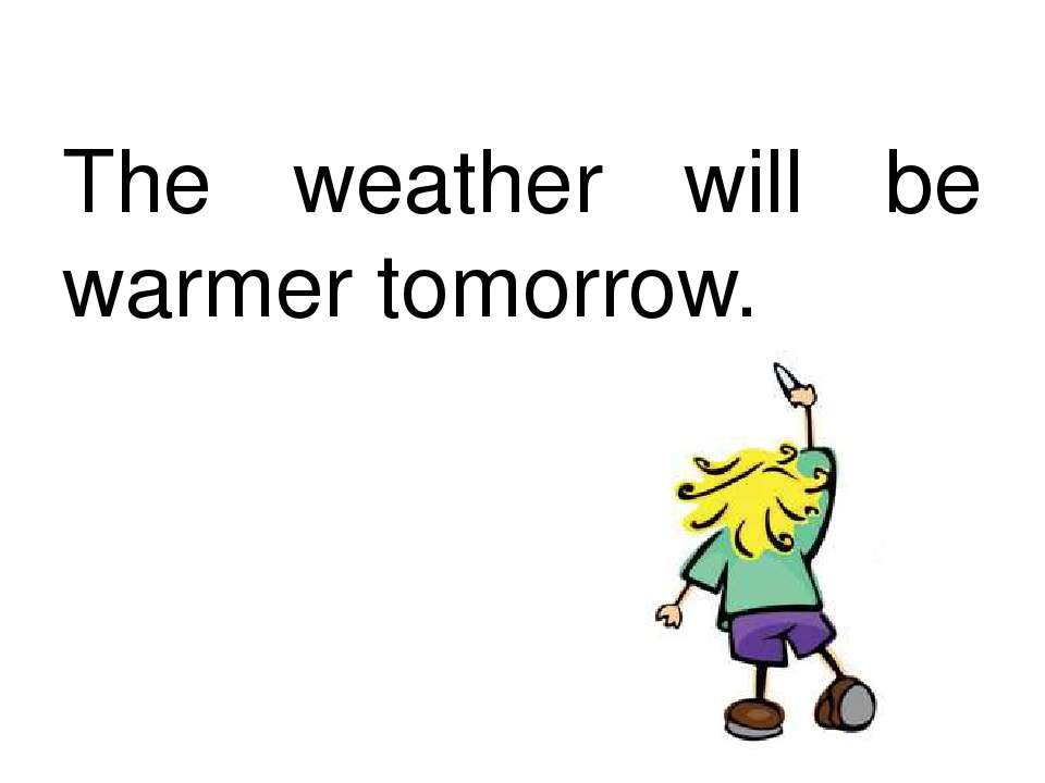 The weather will be warmer tomorrow.