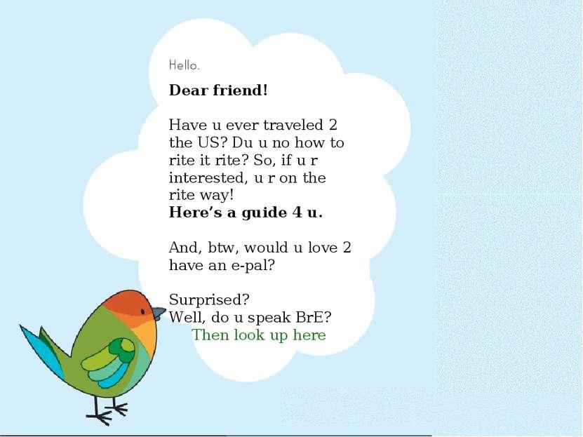 Dear friend! Have u ever traveled 2 the US? Du u no how to rite it rite? So, ...
