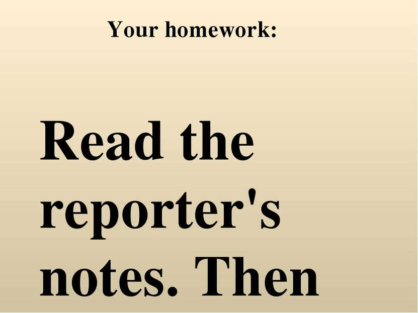 Your homework: Read the reporter's notes. Then write a news report, using the...