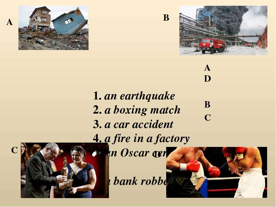 1. an earthquake 2. a boxing match 3. a car accident 4. a fire in a factory 5...
