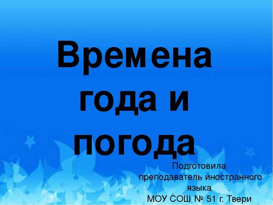 Времена года и погода Подготовила преподаватель иностранного языка МОУ СОШ № ...