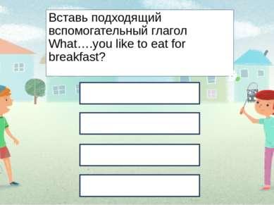 Вставь подходящий вспомогательный глагол What….you like to eat for breakfast?...