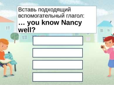 Вставь подходящий вспомогательный глагол: … you know Nancy well? Do Are Will ...