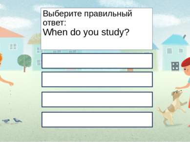 Выберите правильный ответ: When do you study? In the morning. At school. At t...