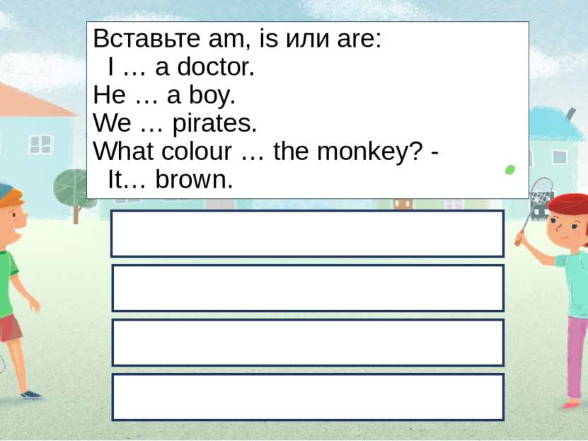 Вставьте am, is или are: I … a doctor. He … a boy. We … pirates. What colour ...