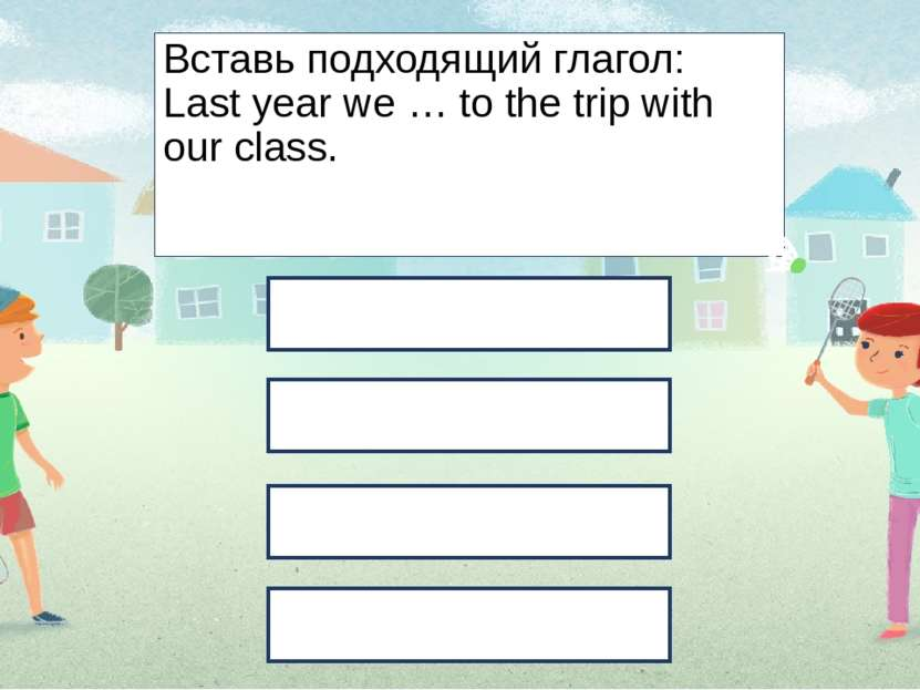 Вставь подходящий глагол: Last year we … to the trip with our class. went hav...