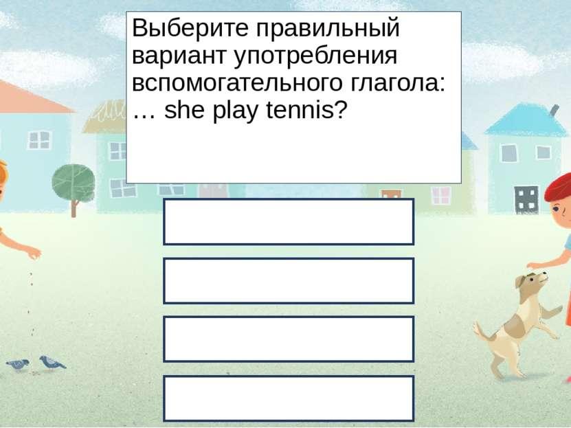 Выберите правильный вариант употребления вспомогательного глагола: … she play...