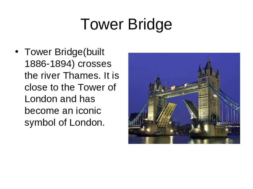 Tower Bridge Tower Bridge(built 1886-1894) crosses the river Thames. It is cl...