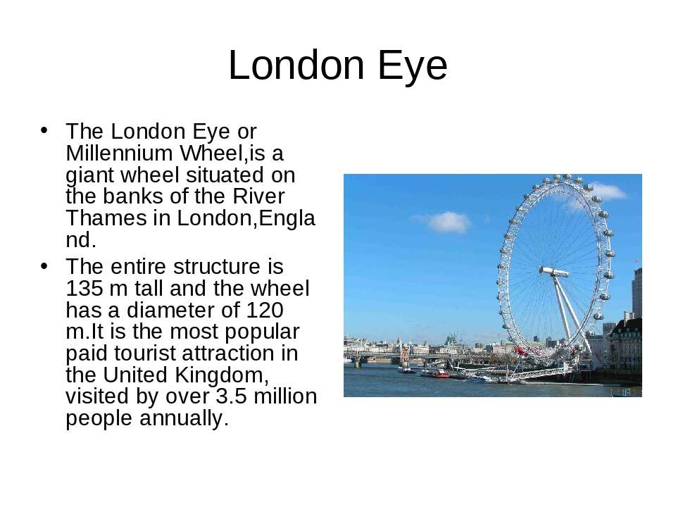 London Eye The London Eye or Millennium Wheel,is a giant wheel situated on th...