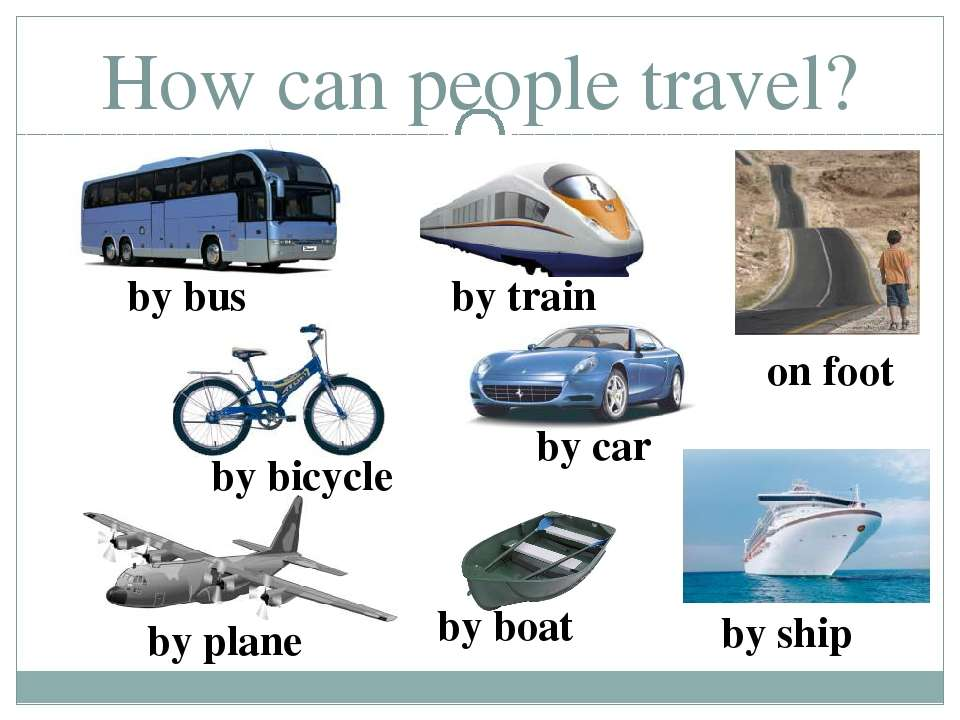 How can people travel? by boat by bus by train by bicycle by car by ship by p...