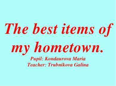 The best items of my hometown. Pupil: Kondaurova Maria Teacher: Trubnikova Ga...