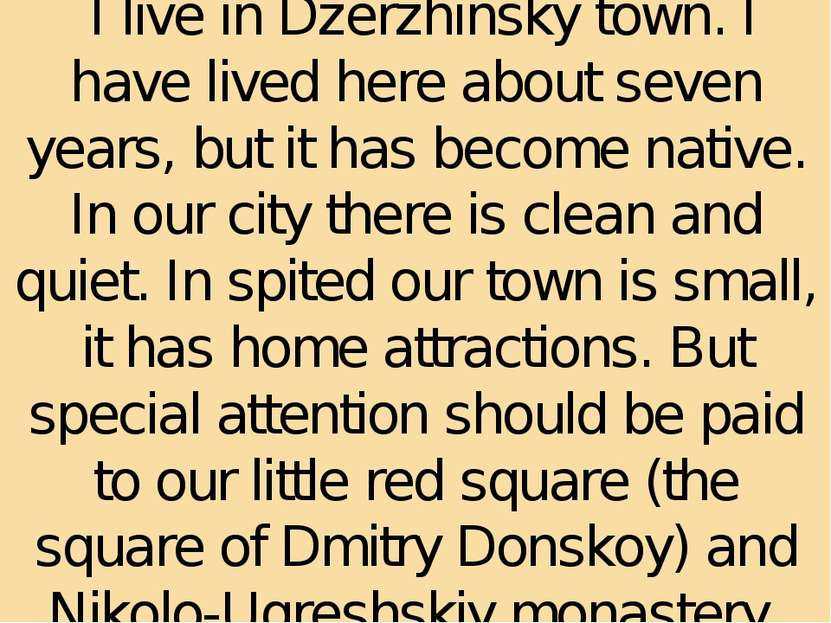 I live in Dzerzhinsky town. I have lived here about seven years, but it has b...