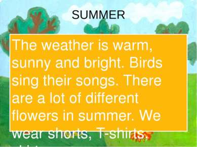 SUMMER The weather is warm, sunny and bright. Birds sing their songs. There a...