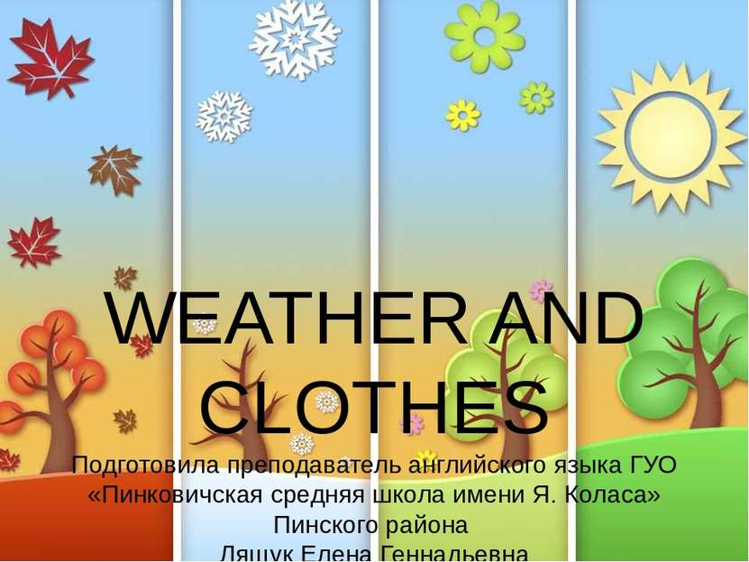 WEATHER AND CLOTHES Подготовила преподаватель английского языка ГУО «Пинкович...