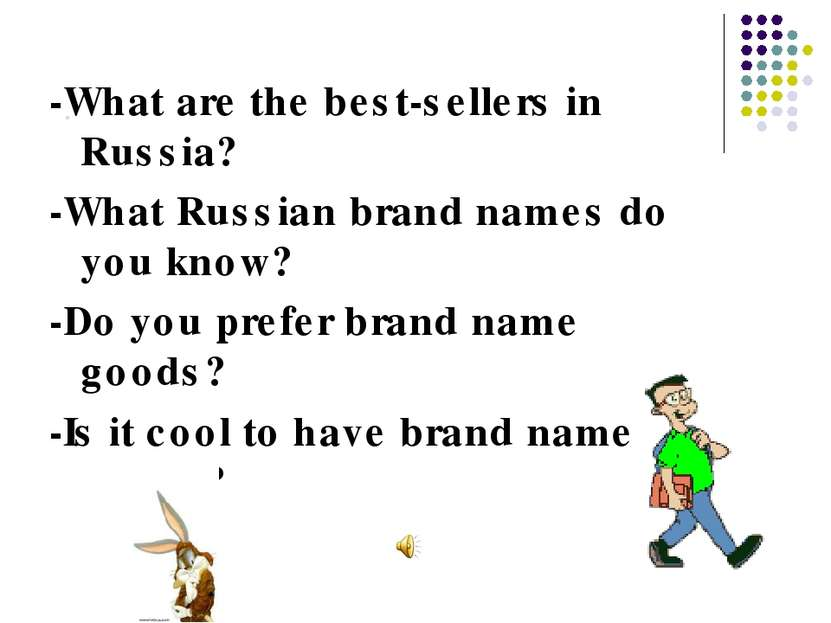 . -What are the best-sellers in Russia? -What Russian brand names do you know...