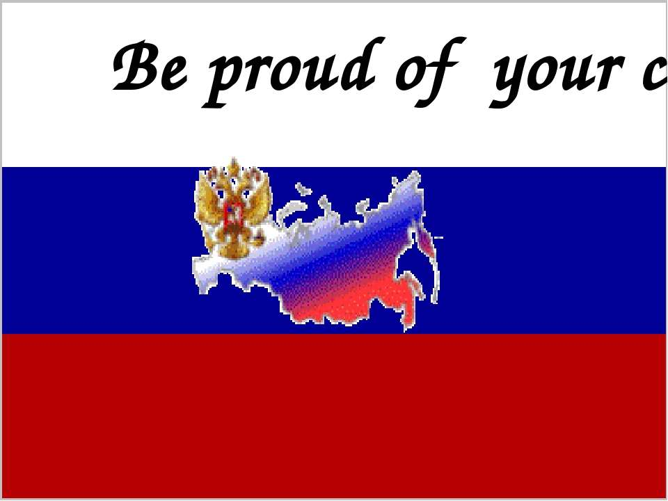 Be proud of Russia! It is your motherland and you should never forget about i...