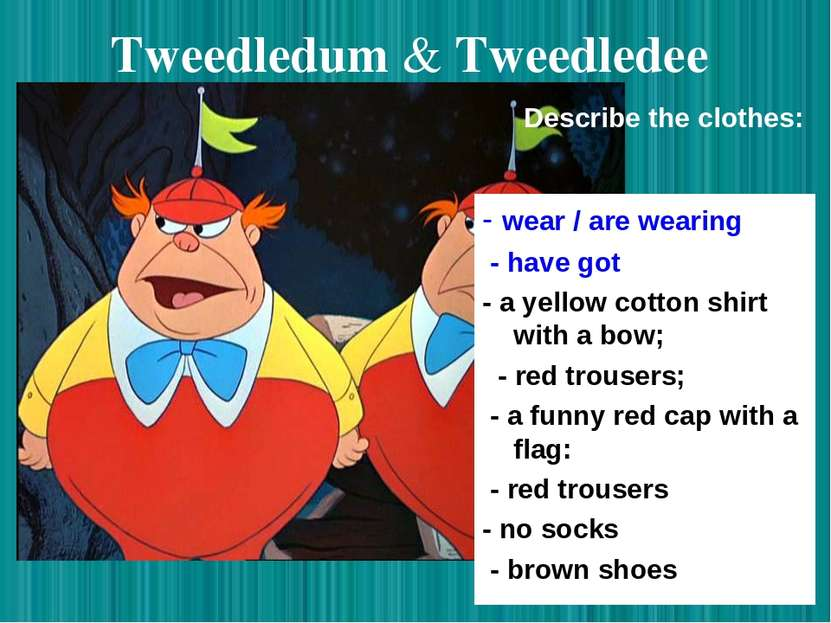 Tweedledum & Tweedledee - wear / are wearing - have got - a yellow cotton shi...