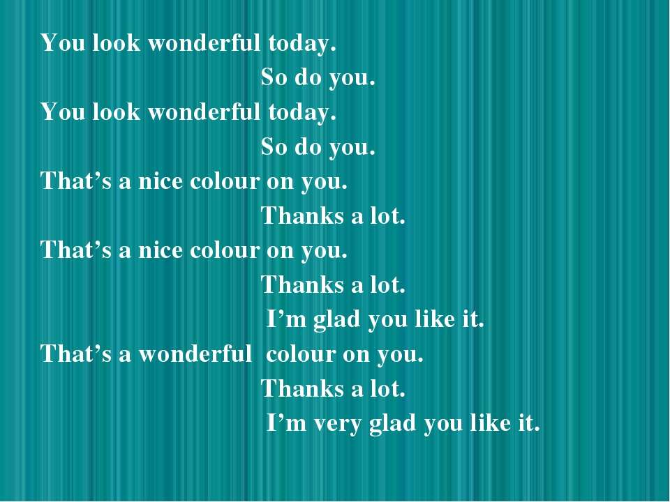 You look wonderful today. So do you. You look wonderful today. So do you. Tha...
