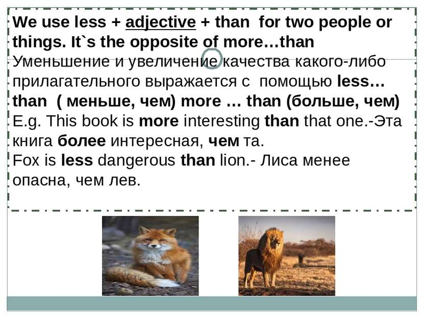 We use less + adjective + than for two people or things. It`s the opposite of...