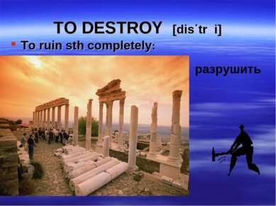 TO DESTROY [dis΄trכi] To ruin sth completely: разрушить