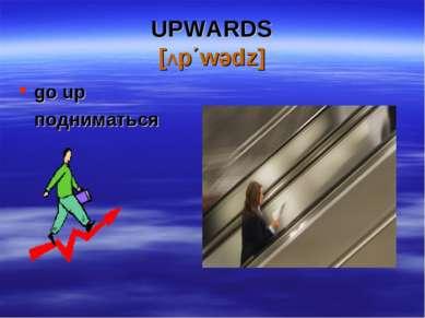 UPWARDS [Λp΄wədz] go up подниматься