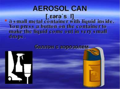 AEROSOL CAN [¸εərə΄sכl] a small metal container with liquid inside. You press...