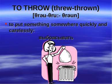TO THROW (threw-thrown) [θrəu-θru:- θrəun] to put something somewhere quickly...