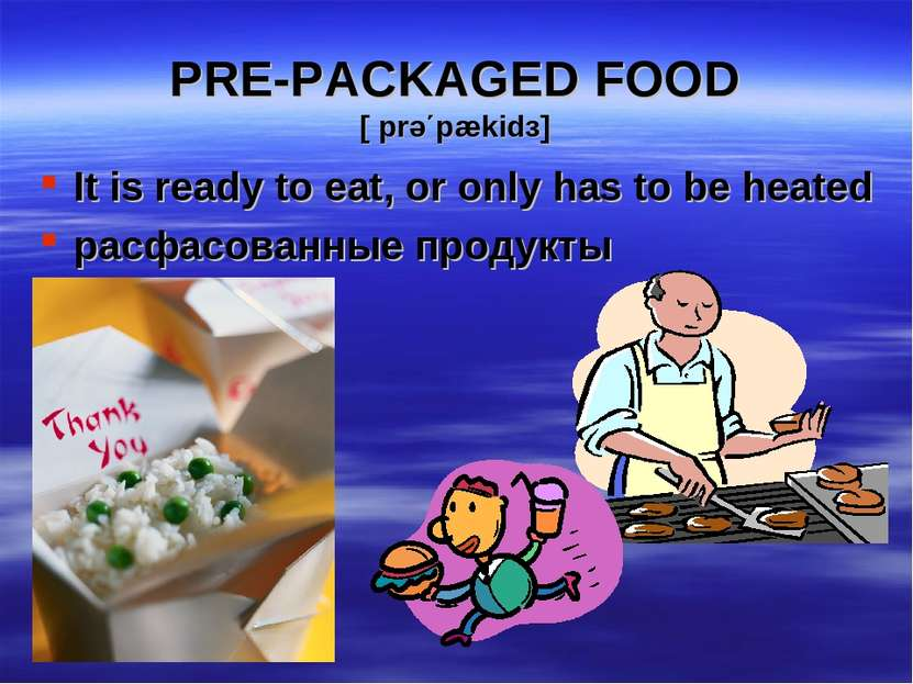 PRE-PACKAGED FOOD [ prə΄pækidз] It is ready to eat, or only has to be heated ...