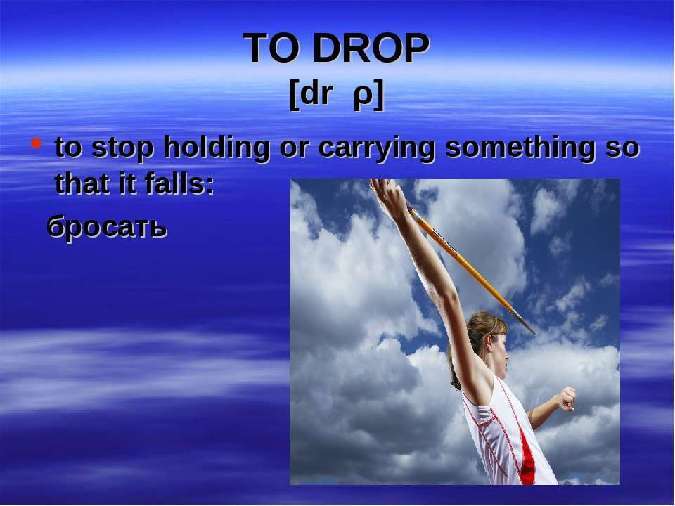 TO DROP [drכρ] to stop holding or carrying something so that it falls: бросать
