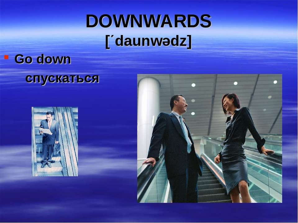 DOWNWARDS [΄daunwədz] Go down спускаться
