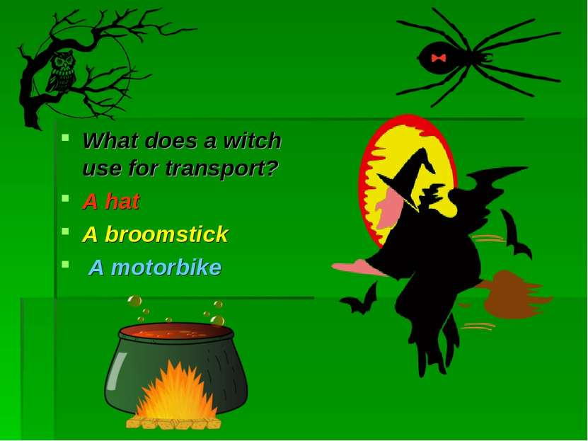 What does a witch use for transport? A hat A broomstick A motorbike
