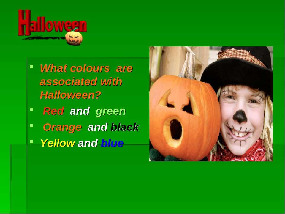 What colours are associated with Halloween? Red and green Orange and black Y...