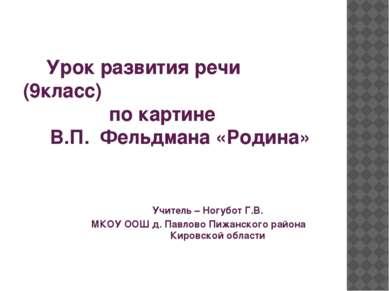 Урок развития речи (9класс) по картине В.П. Фельдмана «Родина» Учитель – Ногу...