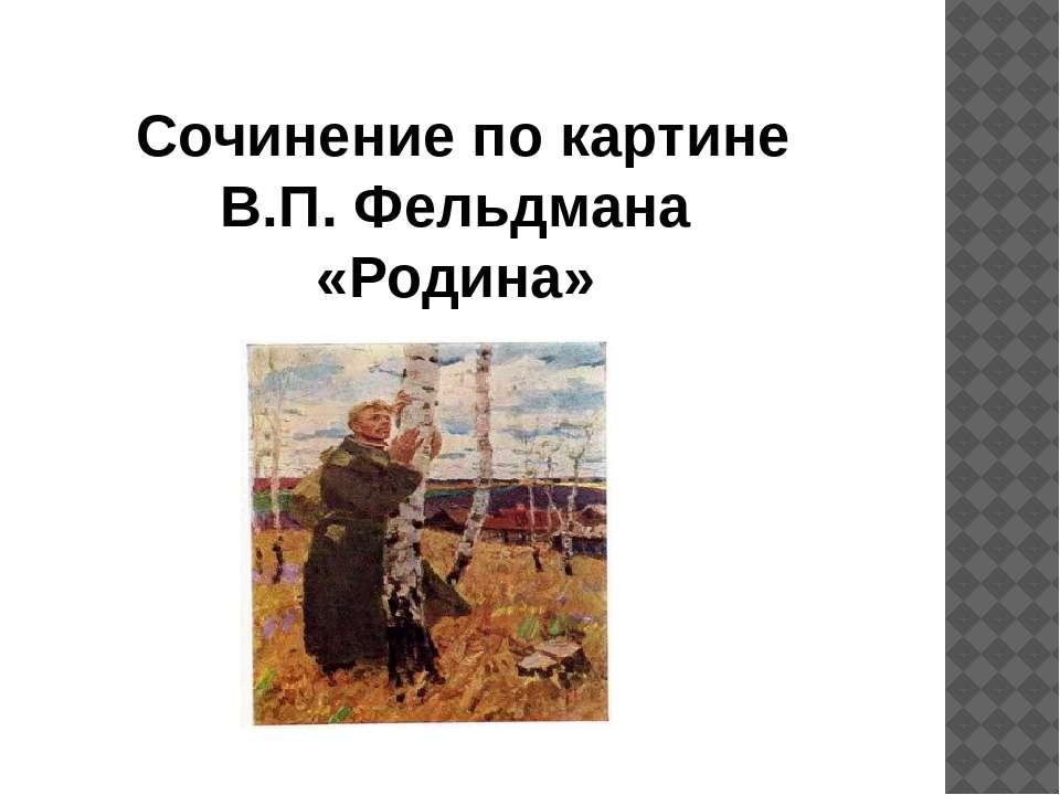Сочинение по картине В.П. Фельдмана «Родина»