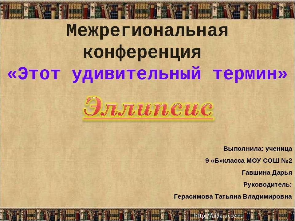 Межрегиональная конференция «Этот удивительный термин» Выполнила: ученица 9 «...
