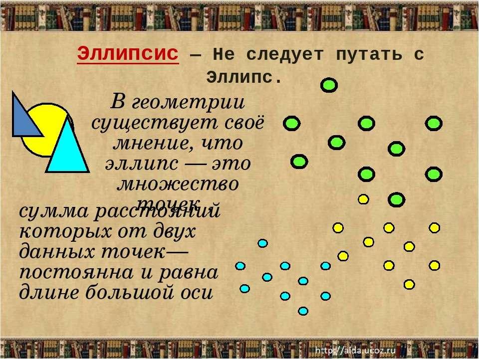 В геометрии существует своё мнение, что эллипс — это множество точек , сумма ...