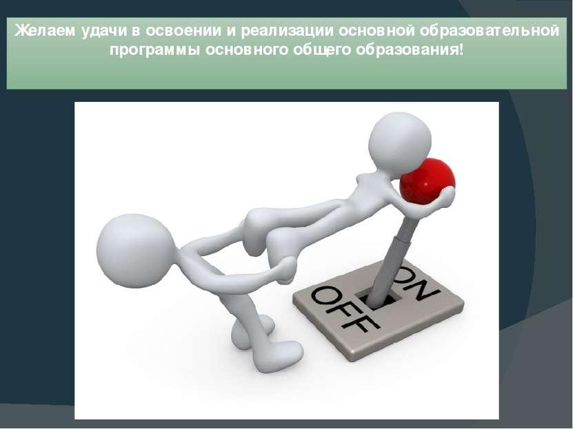 Желаем удачи в освоении и реализации основной образовательной программы основ...
