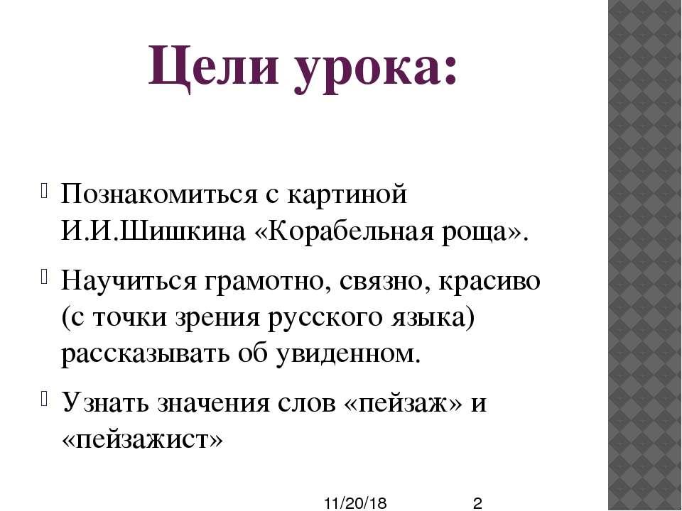 Цели урока: Познакомиться с картиной И.И.Шишкина «Корабельная роща». Научитьс...
