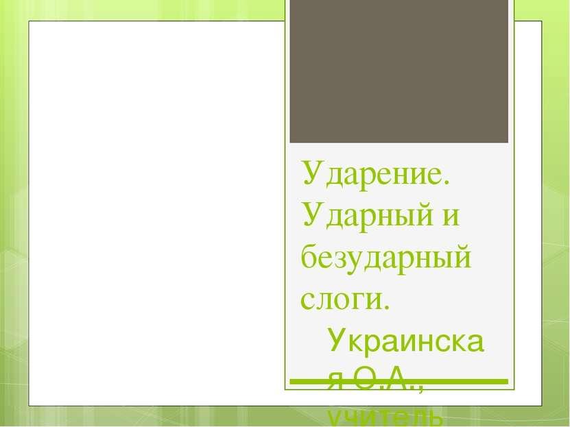 Ударение. Ударный и безударный слоги. Украинская О.А., учитель начальных клас...